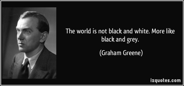 quote-the-world-is-not-black-and-white-more-like-black-and-grey-graham-greene-233677.jpg